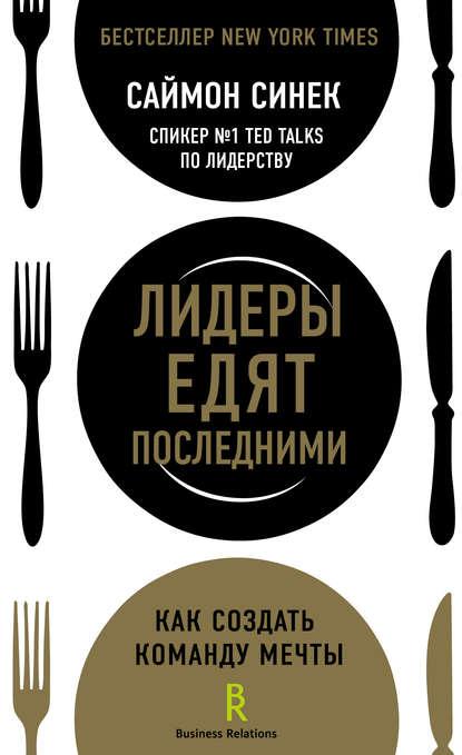 Саймон Синек «Лидеры едят последними. Как создать команду мечты»